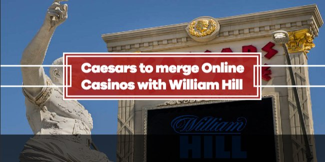 Caesars and William Hill in talks to merge iGaming and Sports Betting Operations