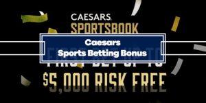 Caesars Sports Betting Bonus: Get up to $5000 Risk Free Bet